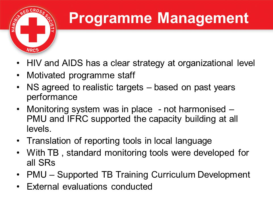 Programme Management HIV and AIDS has a clear strategy at organizational level Motivated programme staff NS agreed to realistic targets – based on pas