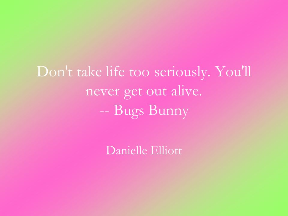 Don t take life too seriously. You ll never get out alive. -- Bugs Bunny Danielle Elliott
