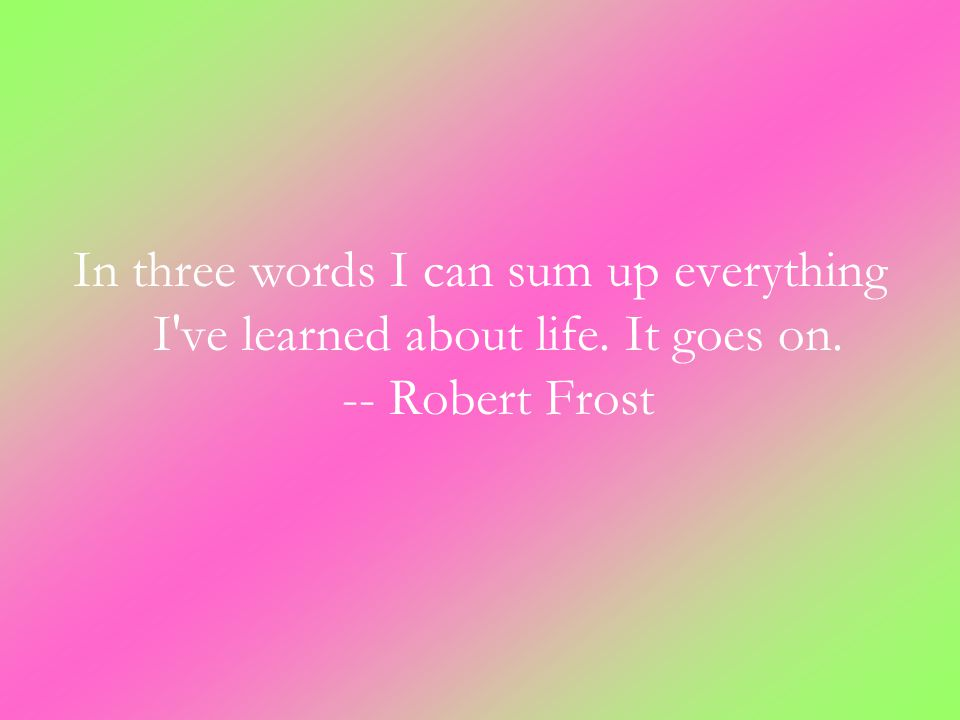 In three words I can sum up everything I ve learned about life. It goes on. -- Robert Frost