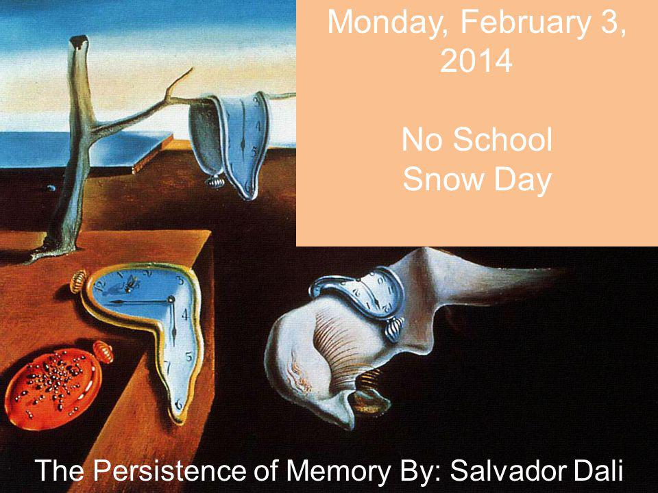 Monday, February 3, 2014 No School Snow Day The Persistence of Memory By: Salvador Dali