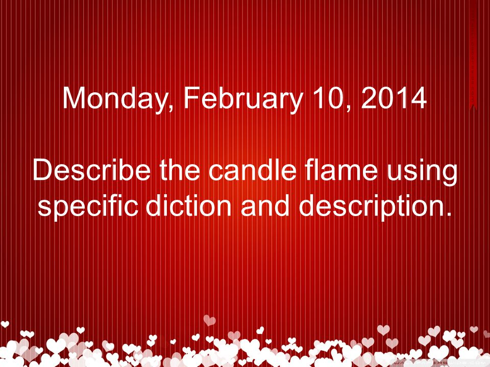 Monday, February 10, 2014 Describe the candle flame using specific diction and description.