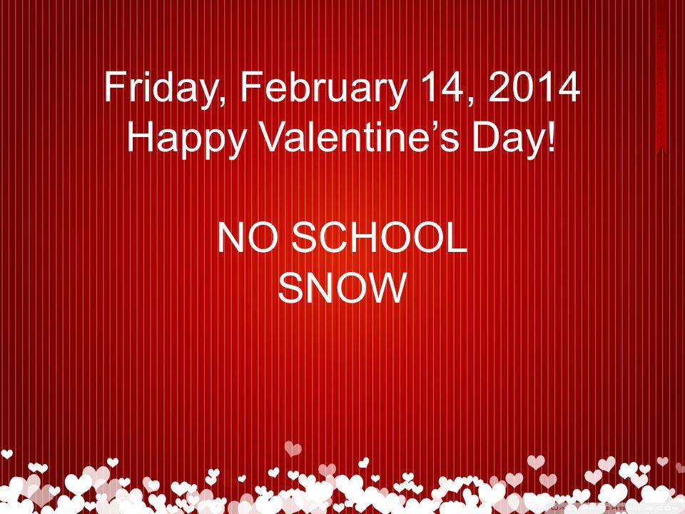 Friday, February 14, 2014 Happy Valentine's Day! NO SCHOOL SNOW