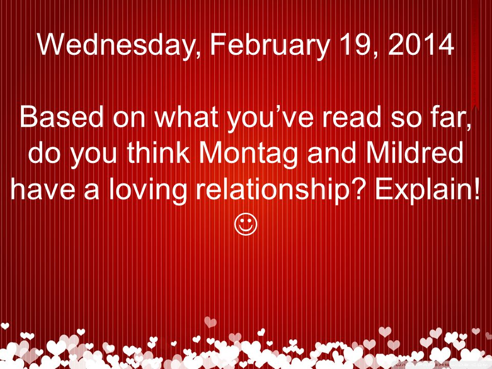 Wednesday, February 19, 2014 Based on what you've read so far, do you think Montag and Mildred have a loving relationship.