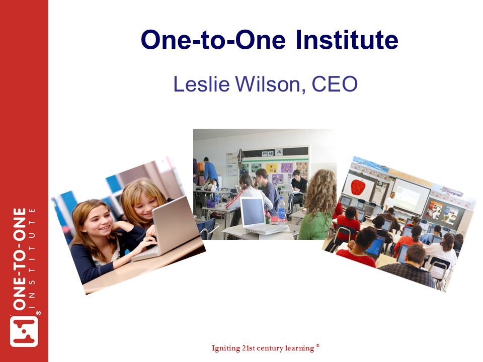 Igniting 21st century learning ® ® One-to-One Institute Leslie Wilson, CEO