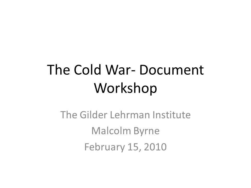 The Cold War- Document Workshop The Gilder Lehrman Institute Malcolm Byrne February 15, 2010