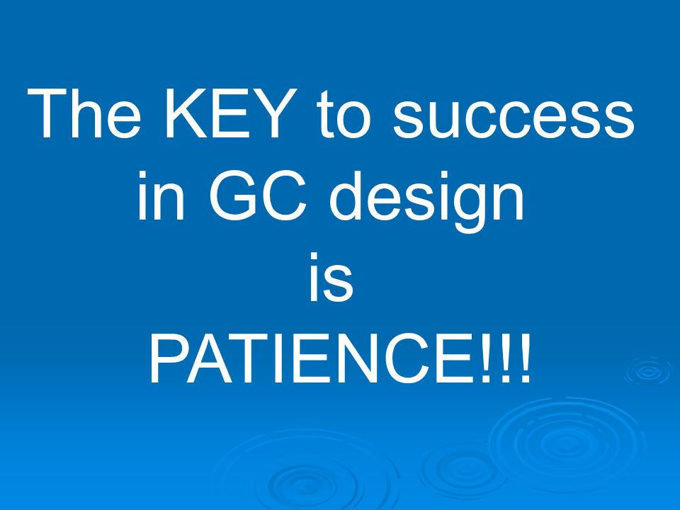 The KEY to success in GC design is PATIENCE!!!