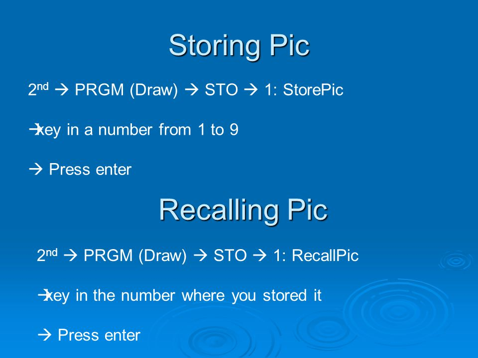 Storing Pic 2 nd  PRGM (Draw)  STO  1: StorePic  key in a number from 1 to 9  Press enter Recalling Pic 2 nd  PRGM (Draw)  STO  1: RecallPic  key in the number where you stored it  Press enter