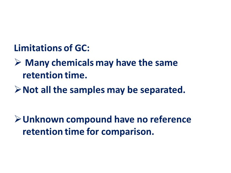 Limitations of GC:  Many chemicals may have the same retention time.