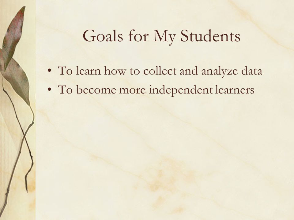Goals for My Students To learn how to collect and analyze data To become more independent learners