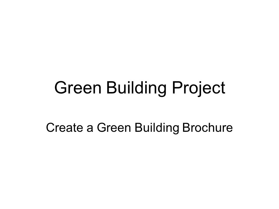 Green Building Brochure Create a brochure explaining what green building is and products and practices used Brochure will be used to educate the general public about green building –What is it.