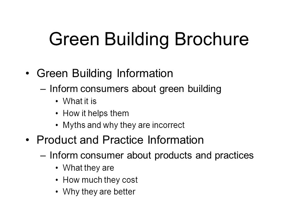Green Building Brochure Green Building Information –Inform consumers about green building What it is How it helps them Myths and why they are incorrect Product and Practice Information –Inform consumer about products and practices What they are How much they cost Why they are better