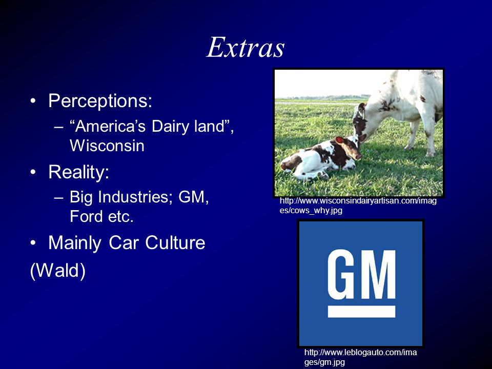 Extras Perceptions: – America's Dairy land , Wisconsin Reality: –Big Industries; GM, Ford etc.