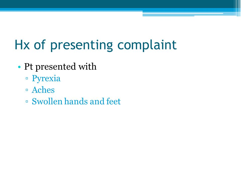Hx of presenting complaint Pt presented with ▫Pyrexia ▫Aches ▫Swollen hands and feet