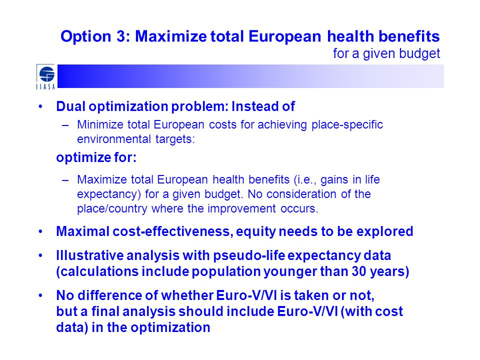 Option 3: Maximize total European health benefits for a given budget Dual optimization problem: Instead of –Minimize total European costs for achieving place-specific environmental targets: optimize for: –Maximize total European health benefits (i.e., gains in life expectancy) for a given budget.