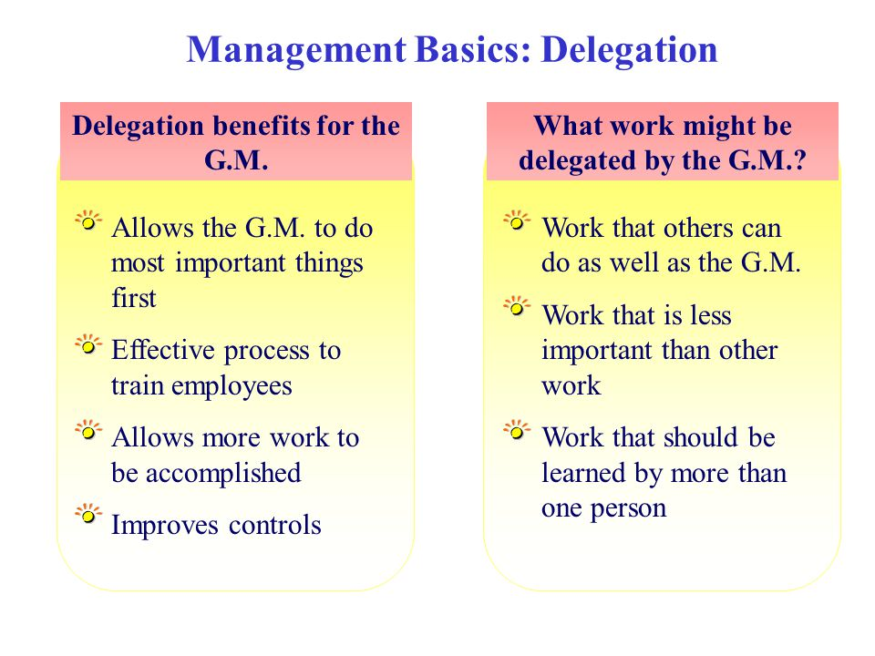 Work that others can do as well as the G.M. Work that is less important than other work Work that should be learned by more than one person Management