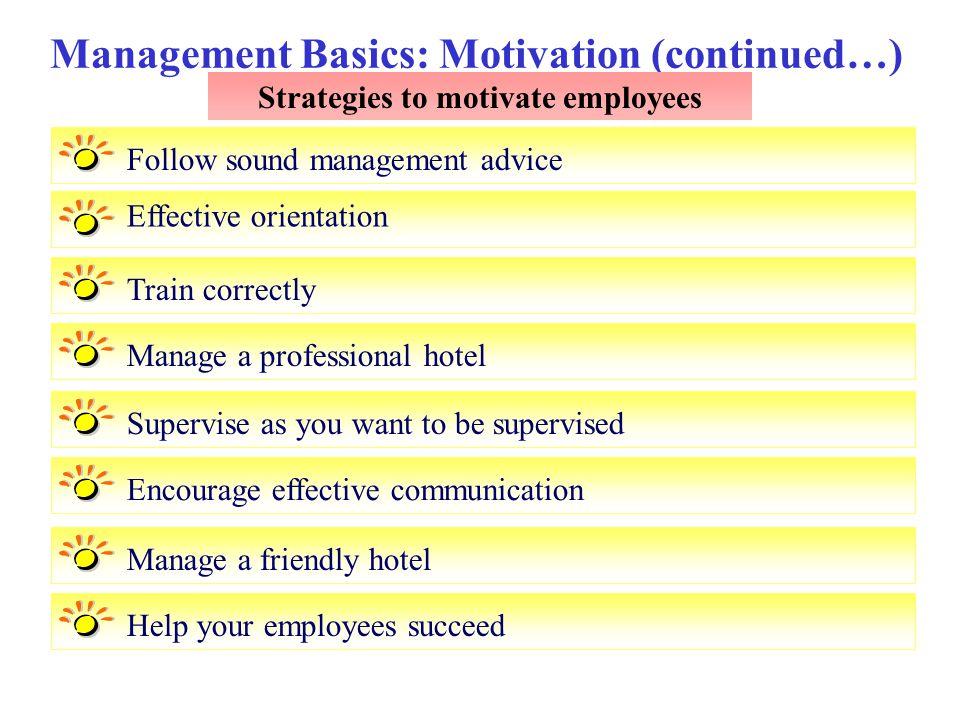 Management Basics: Motivation (continued…) Strategies to motivate employees Follow sound management advice Effective orientation Train correctlyManage