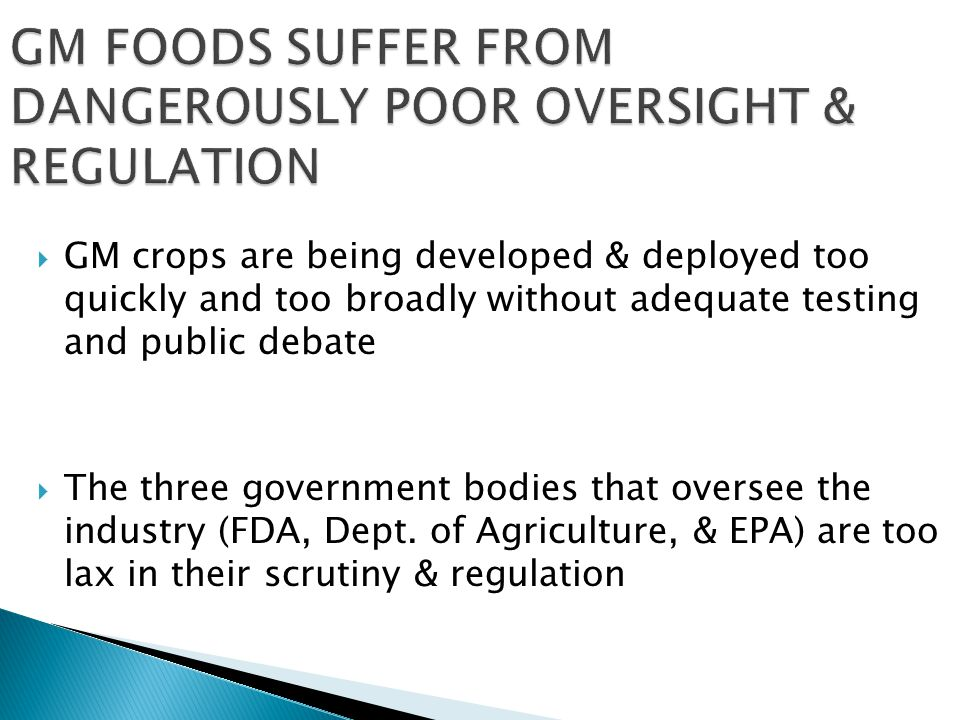  GM crops are being developed & deployed too quickly and too broadly without adequate testing and public debate  The three government bodies that oversee the industry (FDA, Dept.
