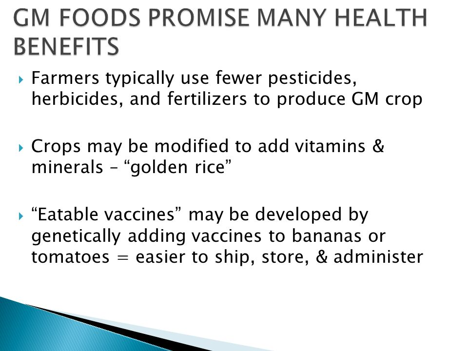  Farmers typically use fewer pesticides, herbicides, and fertilizers to produce GM crop  Crops may be modified to add vitamins & minerals – golden rice  Eatable vaccines may be developed by genetically adding vaccines to bananas or tomatoes = easier to ship, store, & administer