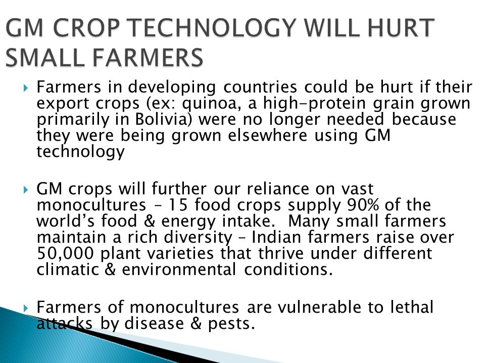  Crops genetically engineered to resist pest allow growers to avoid losses and bring produce to market at less cost  GM soybeans that are resistant to a single broad-spectrum herbicide can be grown with only a single application – this can also help reduce land degradation by enabling farmers to use no-till agriculture, which reduces soil erosion