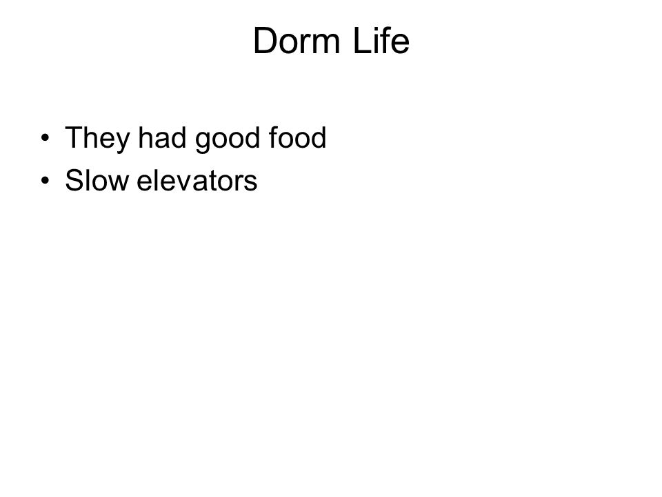Dorm Life They had good food Slow elevators
