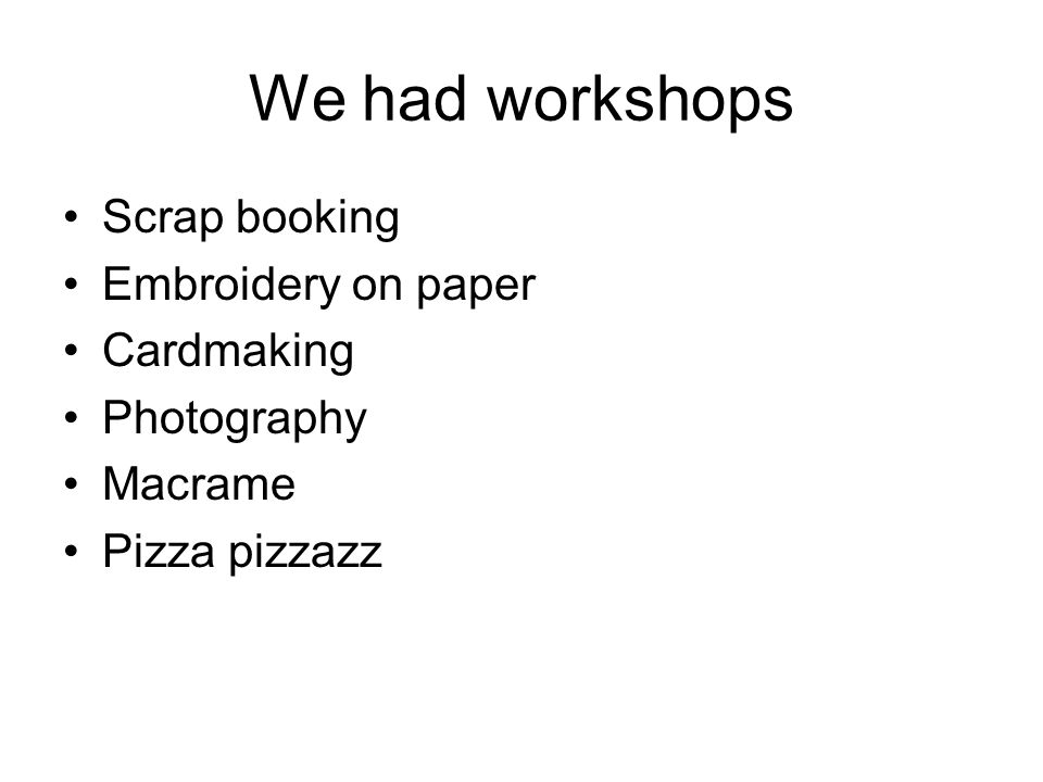 We had workshops Scrap booking Embroidery on paper Cardmaking Photography Macrame Pizza pizzazz