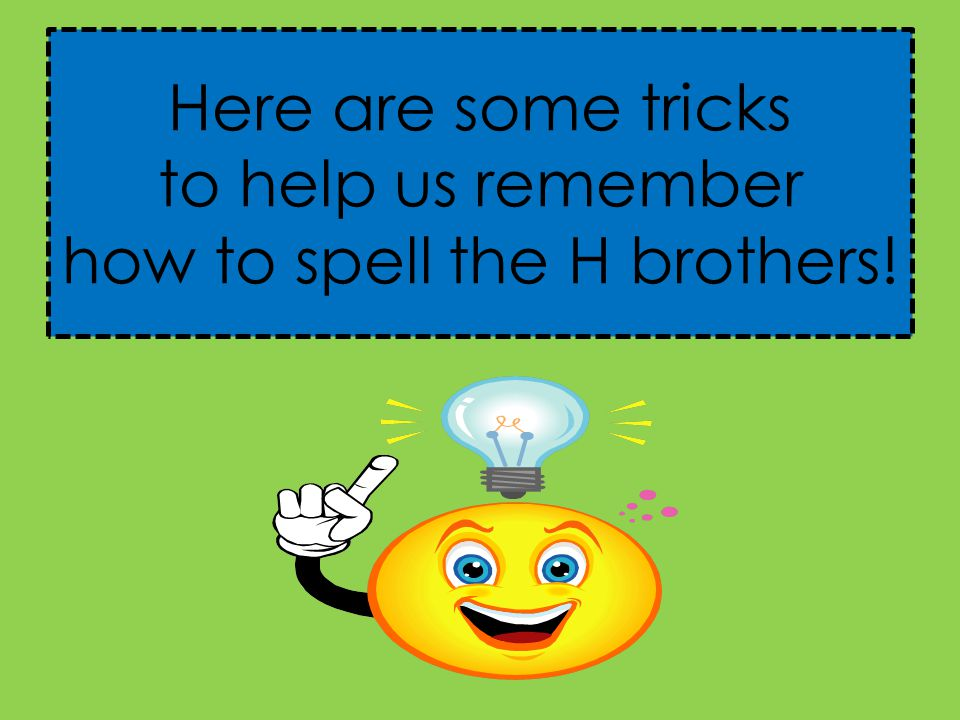 Here are some tricks to help us remember how to spell the H brothers!