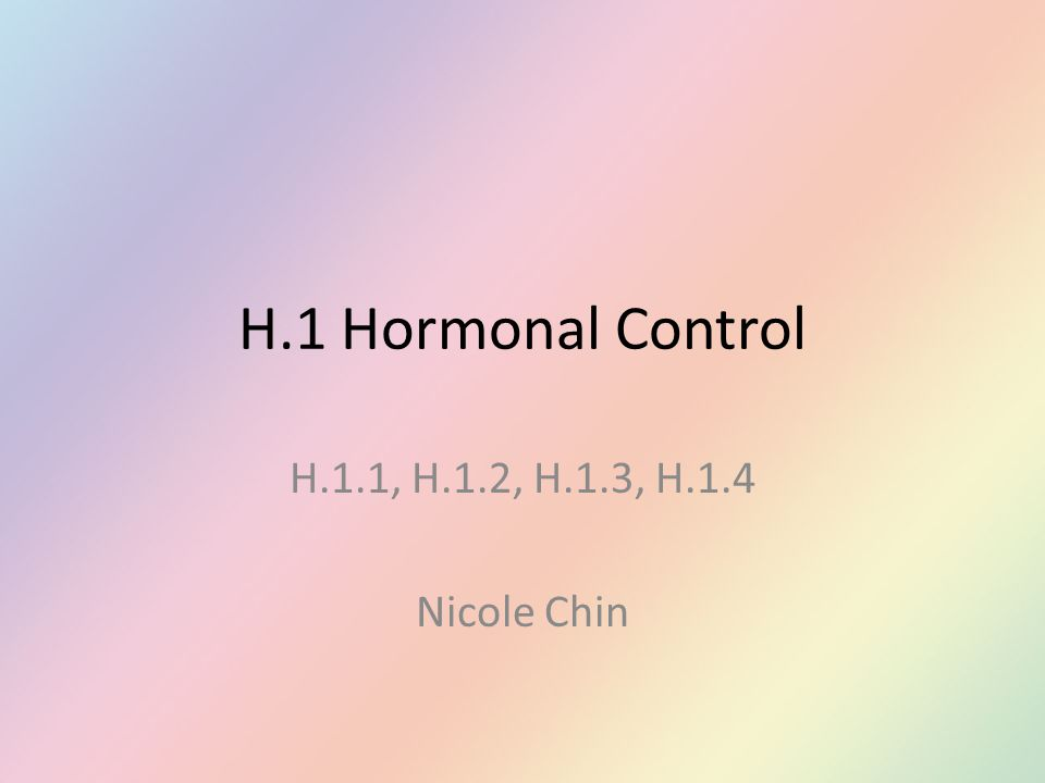 H.1 Hormonal Control H.1.1, H.1.2, H.1.3, H.1.4 Nicole Chin