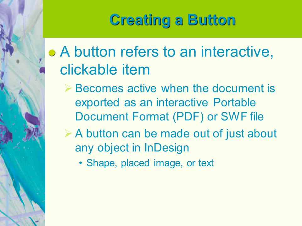 Creating a Button A button refers to an interactive, clickable item  Becomes active when the document is exported as an interactive Portable Document