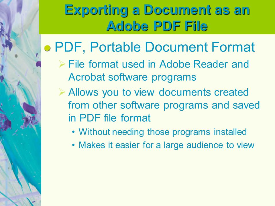 Exporting a Document as an Adobe PDF File PDF, Portable Document Format  File format used in Adobe Reader and Acrobat software programs  Allows you