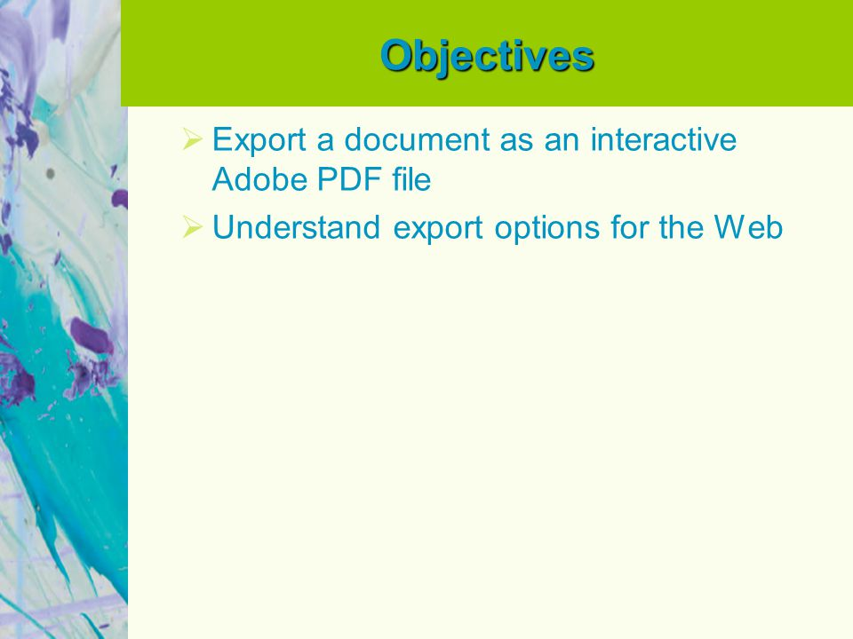 Objectives  Export a document as an interactive Adobe PDF file  Understand export options for the Web