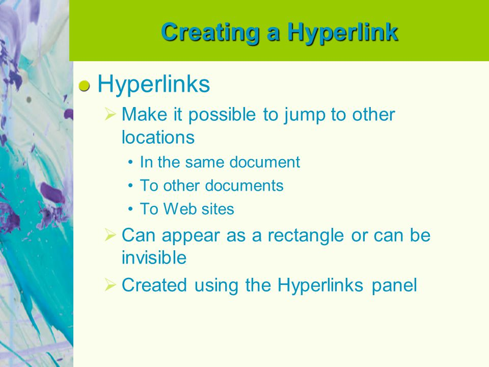Creating a Hyperlink Each hyperlinks requires a source and a destination  Source: actual link that a user will click Can be text, a text frame, or a graphics frame  Destination: place the source jumps to Hyperlinks  Only active in InDesign documents exported as Adobe PDF or SWF files