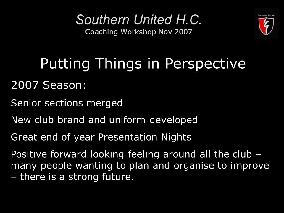 RMIT University3 Southern United H.C. Coaching Workshop Nov 2007 Putting Things in Perspective 2007 Season: Senior sections merged New club brand and
