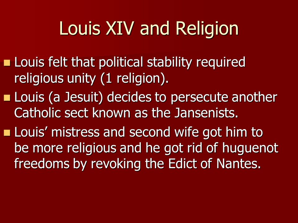 Louis XIV and Religion Louis felt that political stability required religious unity (1 religion).
