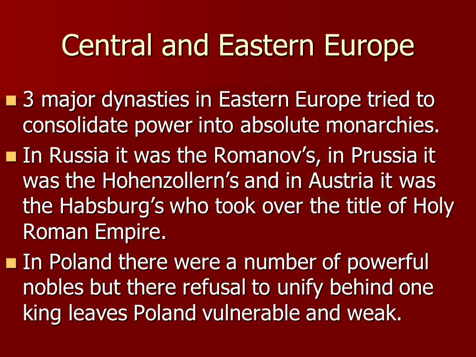 Central and Eastern Europe 3 major dynasties in Eastern Europe tried to consolidate power into absolute monarchies.