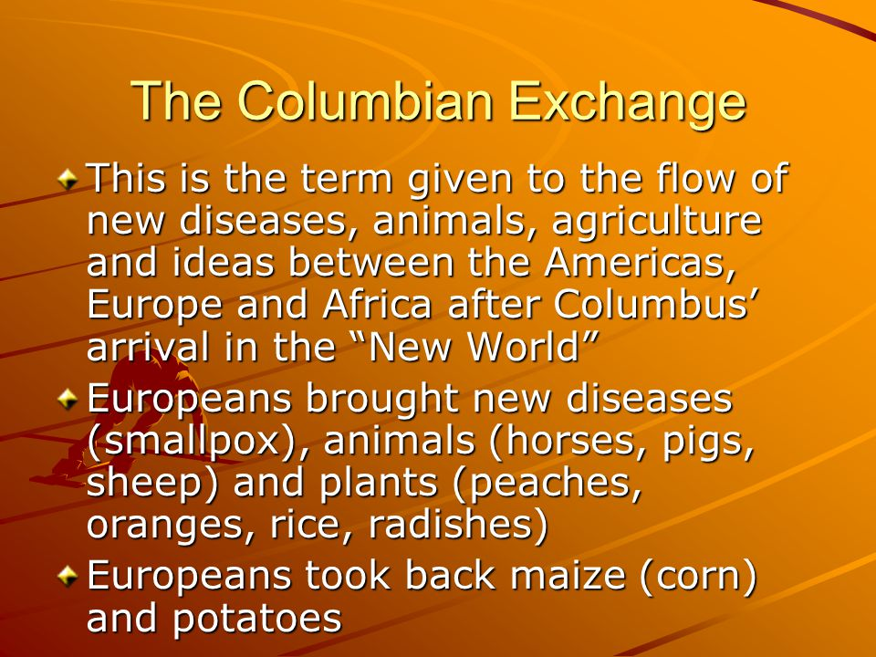 The Columbian Exchange This is the term given to the flow of new diseases, animals, agriculture and ideas between the Americas, Europe and Africa afte