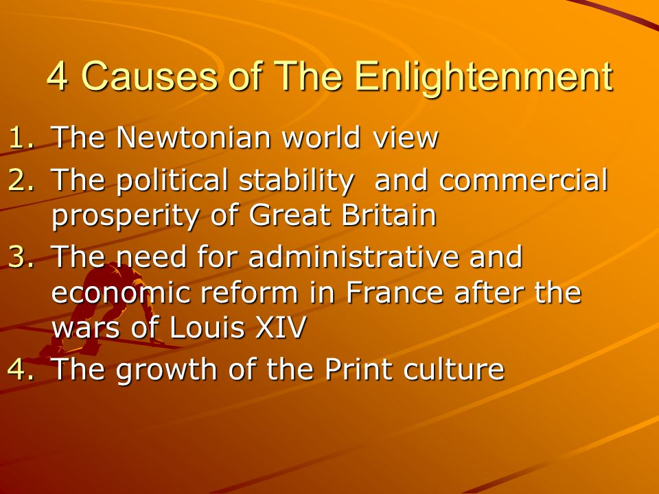 4 Causes of The Enlightenment 1.The Newtonian world view 2.The political stability and commercial prosperity of Great Britain 3.The need for administr