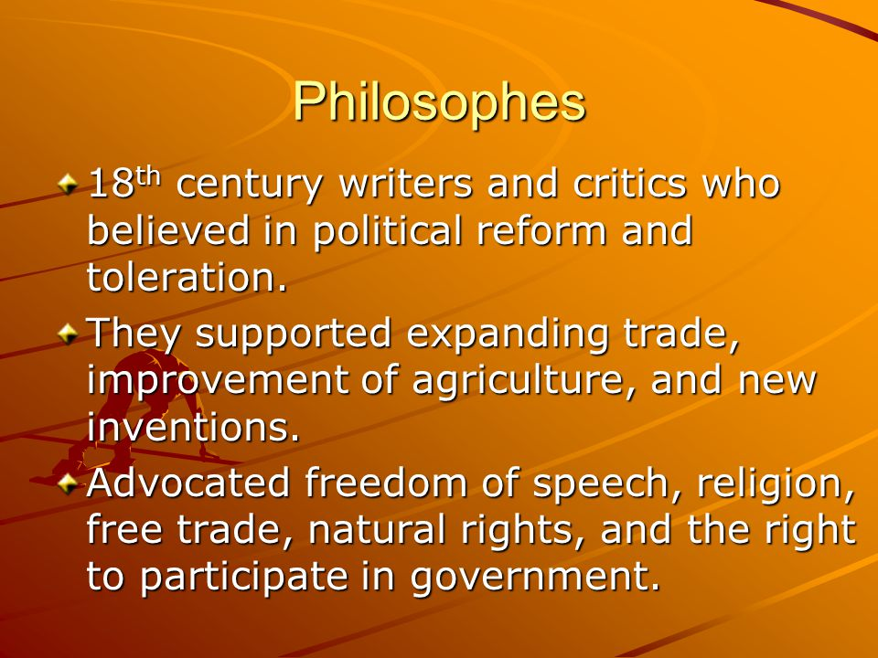 Philosophes 18 th century writers and critics who believed in political reform and toleration. They supported expanding trade, improvement of agricult