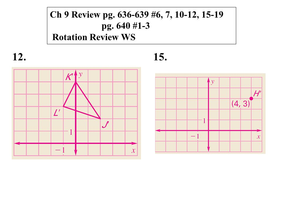 Ch 9 Review pg. 636-639 #6, 7, 10-12, 15-19 pg. 640 #1-3 Rotation Review WS 12. 15.