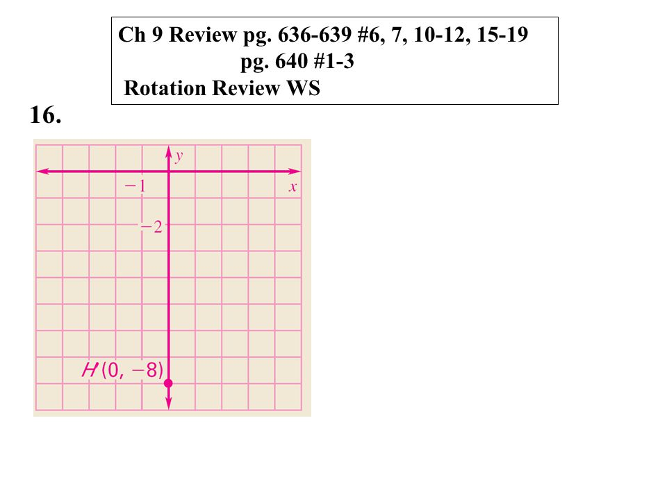 16. Ch 9 Review pg. 636-639 #6, 7, 10-12, 15-19 pg. 640 #1-3 Rotation Review WS