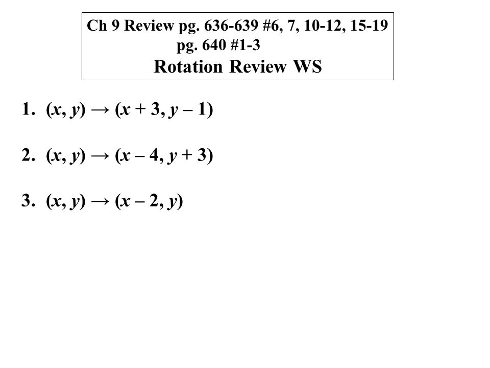 Ch 9 Review pg. 636-639 #6, 7, 10-12, 15-19 pg. 640 #1-3 Rotation Review WS 1.(x, y) → (x + 3, y – 1) 2.(x, y) → (x – 4, y + 3) 3.(x, y) → (x – 2, y)