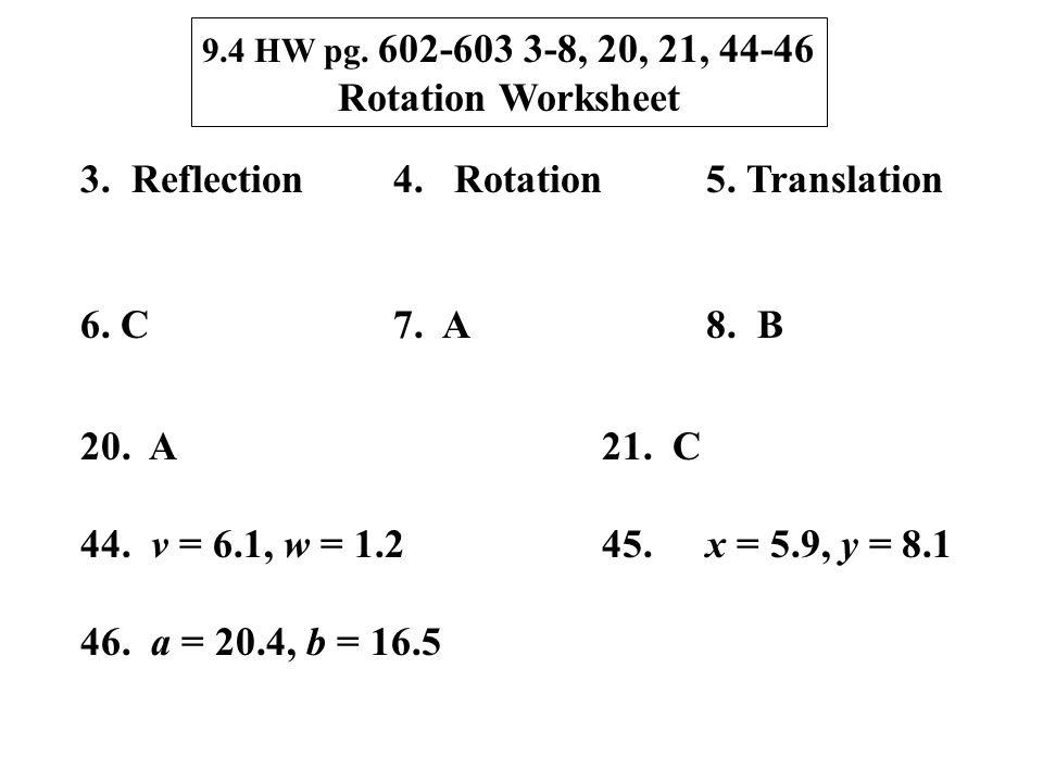 9.4 HW pg. 602-603 3-8, 20, 21, 44-46 Rotation Worksheet 3. Reflection4. Rotation5. Translation 6. C7. A8. B 20. A21. C 44. v = 6.1, w = 1.245.x = 5.9
