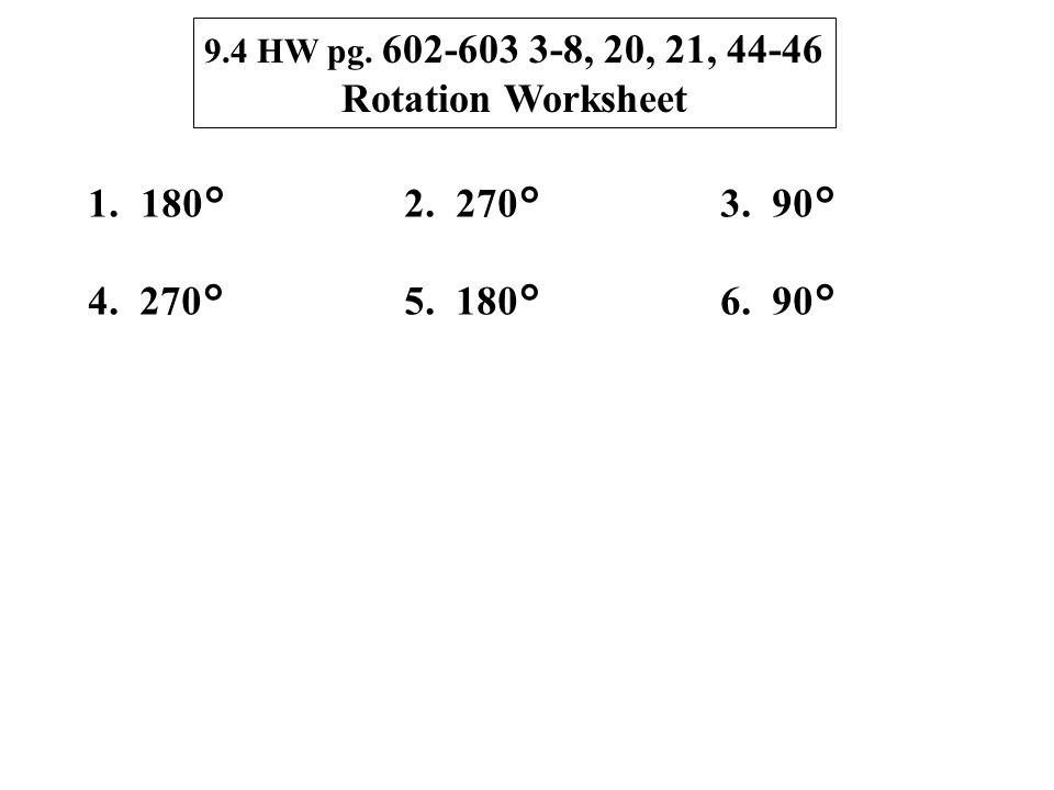9.4 HW pg. 602-603 3-8, 20, 21, 44-46 Rotation Worksheet 1.180°2. 270°3. 90° 4. 270°5. 180°6. 90°