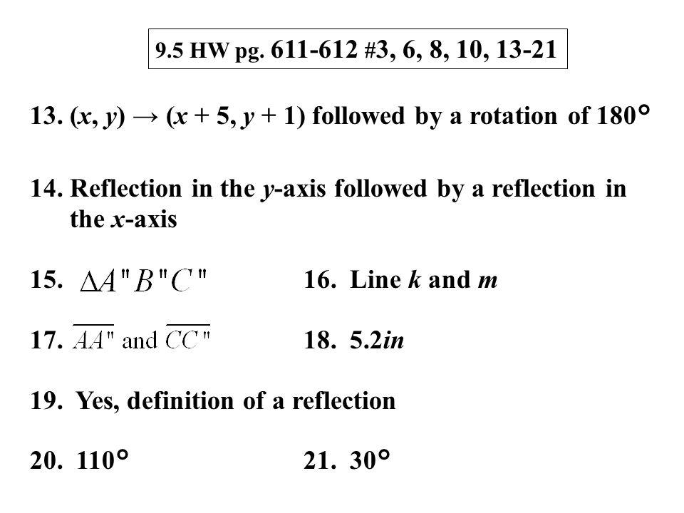 9.5 HW pg. 611-612 # 3, 6, 8, 10, 13-21 13. (x, y) → (x + 5, y + 1) followed by a rotation of 180° 14. Reflection in the y-axis followed by a reflecti