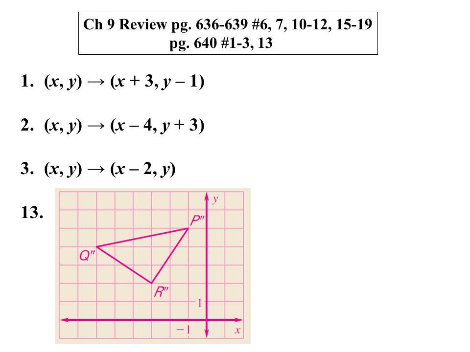 Ch 9 Review pg. 636-639 #6, 7, 10-12, 15-19 pg. 640 #1-3, 13 1.(x, y) → (x + 3, y – 1) 2.(x, y) → (x – 4, y + 3) 3.(x, y) → (x – 2, y) 13.