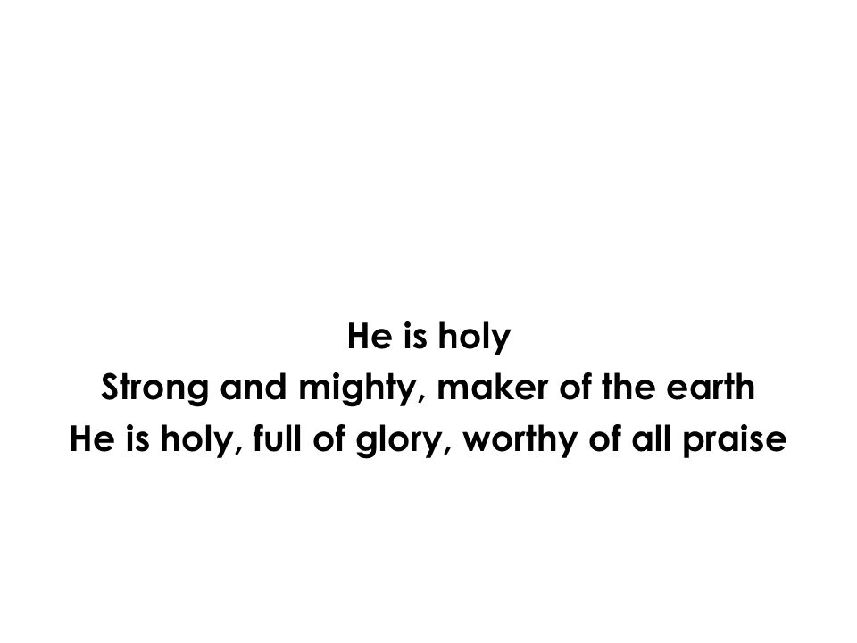 He is holy Strong and mighty, maker of the earth He is holy, full of glory, worthy of all praise