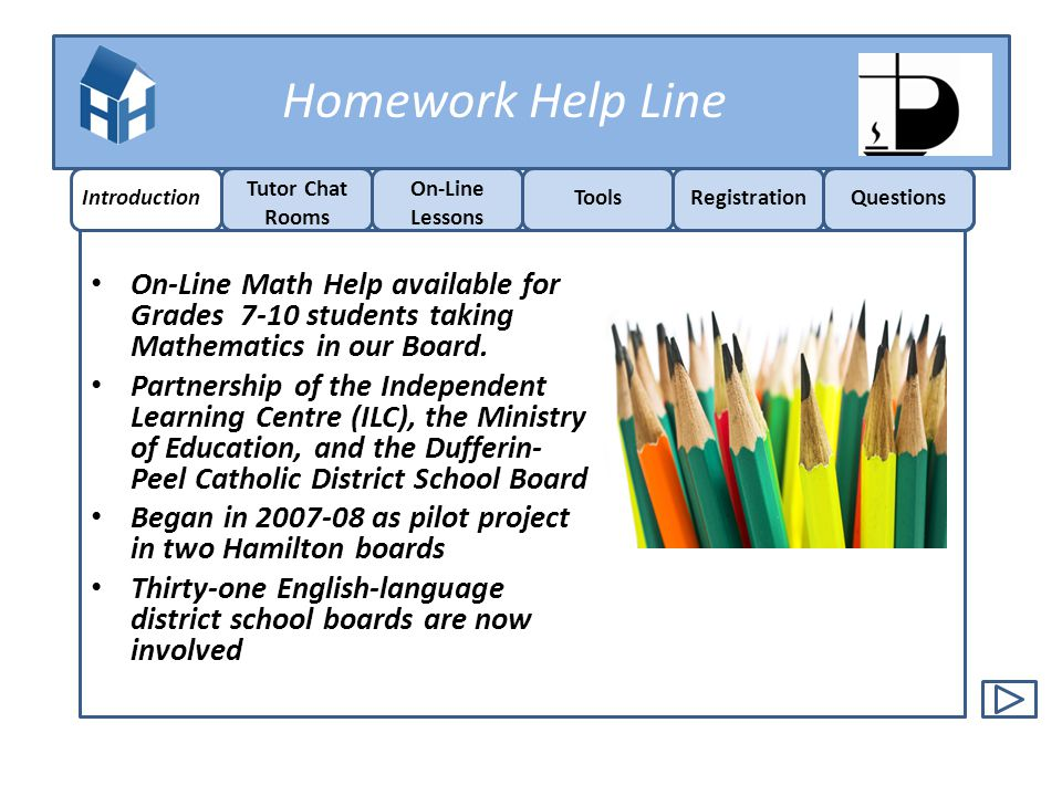 Homework Help Line FREE On-line Tutoring for Grades 7-10 Mathematics Certified Ontario Teachers Sundays – Thursdays 5:30 pm -9:30 pm Students can: o Watch video lessons o Get one-on-one tutoring o Observe one-on-one tutoring Introduction Tutor Chat Rooms On-Line Lessons ToolsRegistrationQuestions