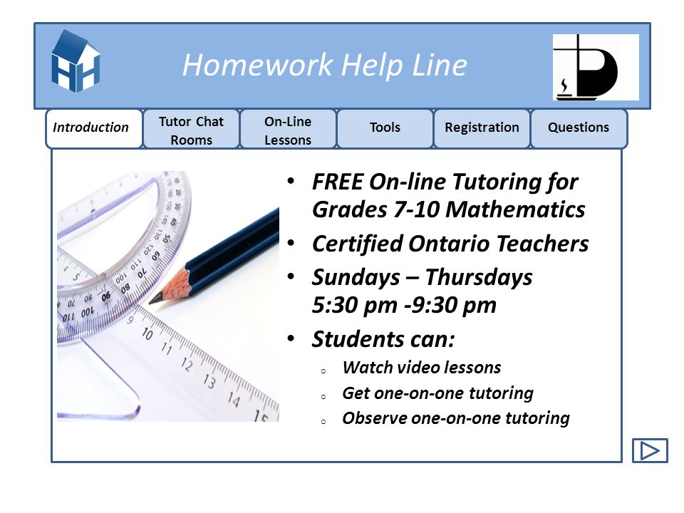 Homework Help Line Tutor Chat Rooms o 1-on-1 Tutoring Tutorials o Interactive Lessons Best Sessions o Previously recorded Tutorial Sessions Listen & Learn o Video Lessons Introduction Tutor Chat Rooms On-Line Lessons ToolsRegistrationQuestions