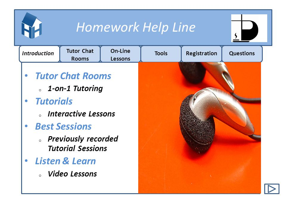 Homework Help Line Tutor Chat Rooms o 1-on-1 Tutoring Tutorials o Interactive Lessons Best Sessions o Previously recorded Tutorial Sessions Listen & L