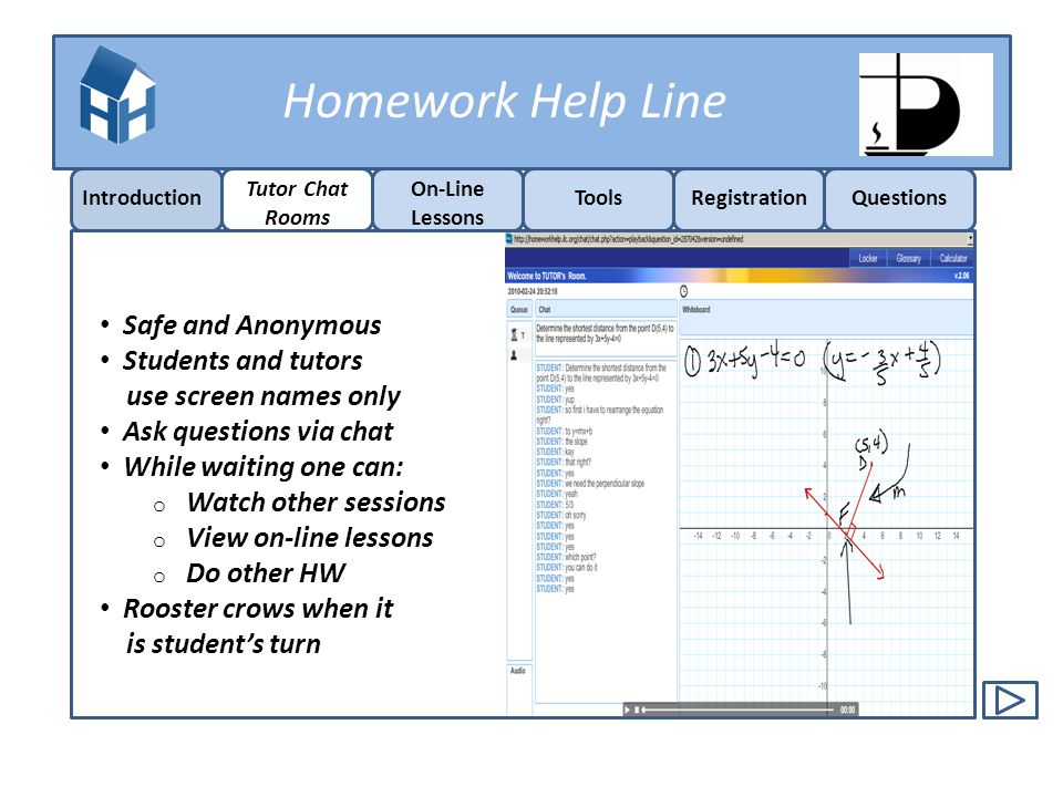 Homework Help Line Introduction Tutor Chat Rooms On-Line Lessons ToolsRegistrationQuestions Safe and Anonymous Students and tutors use screen names on