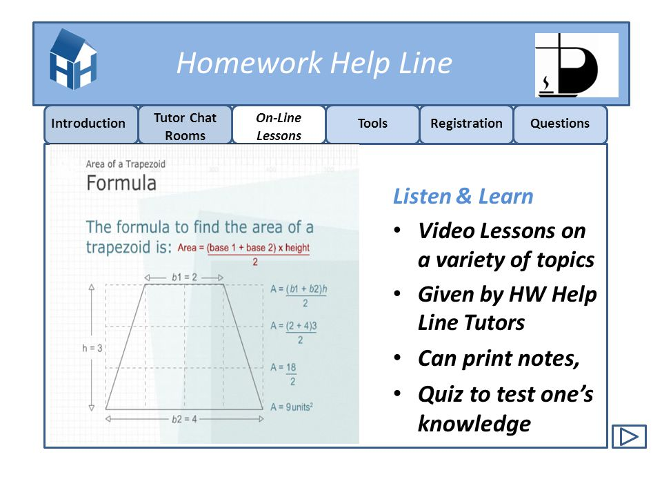 Homework Help Line Introduction On-Line Lessons ToolsRegistrationQuestions Tutor Chat Rooms Listen & Learn Video Lessons on a variety of topics Given